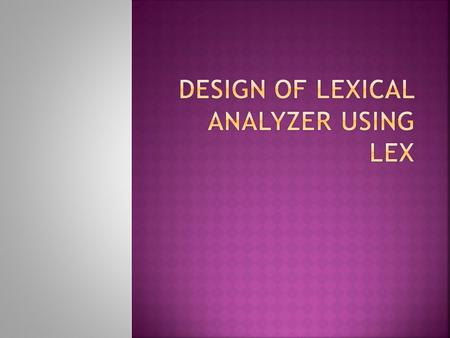  Lex helps to specify lexical analyzers by specifying regular expression  i/p notation for lex tool is lex language and the tool itself is refered to.