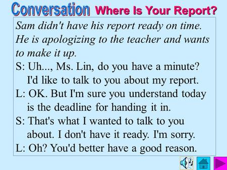 Sam didn't have his report ready on time. He is apologizing to the teacher and wants to make it up. S: Uh..., Ms. Lin, do you have a minute? I'd like.