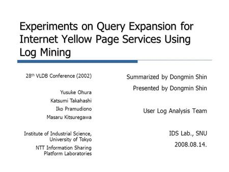 Experiments on Query Expansion for Internet Yellow Page Services Using Log Mining Summarized by Dongmin Shin Presented by Dongmin Shin User Log Analysis.