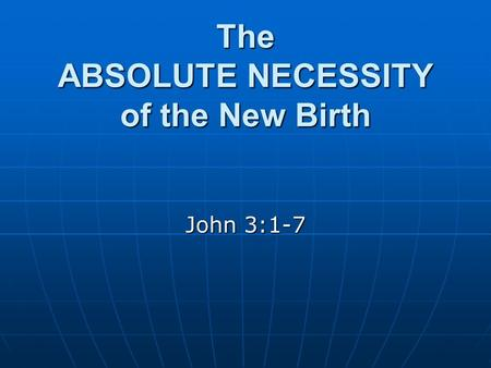The ABSOLUTE NECESSITY of the New Birth John 3:1-7.