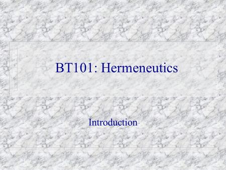BT101: Hermeneutics Introduction. A. Description of Hermeneutics 1. General Hermeneutics The study of the activity of interpretation;