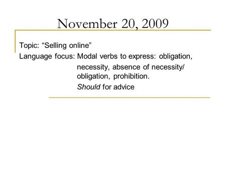 "November 20, 2009 Topic: ""Selling online"" Language focus: Modal verbs to express: obligation, necessity, absence of necessity/ obligation, prohibition."