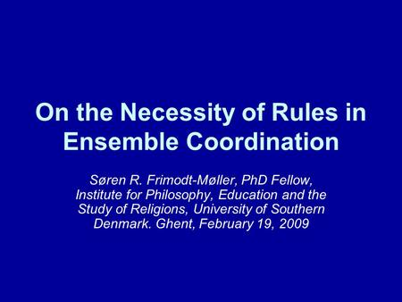 On the Necessity of Rules in Ensemble Coordination Søren R. Frimodt-Møller, PhD Fellow, Institute for Philosophy, Education and the Study of Religions,