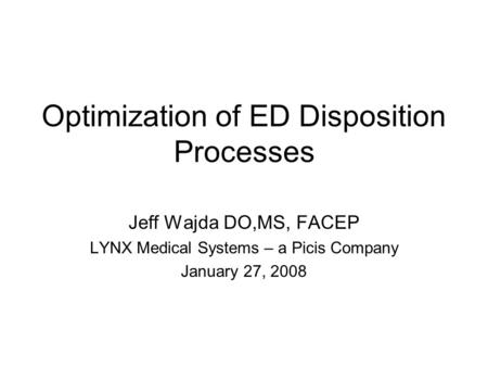 Optimization of ED Disposition Processes Jeff Wajda DO,MS, FACEP LYNX Medical Systems – a Picis Company January 27, 2008.