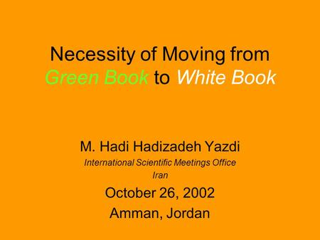 Necessity of Moving from Green Book to White Book M. Hadi Hadizadeh Yazdi International Scientific Meetings Office Iran October 26, 2002 Amman, Jordan.