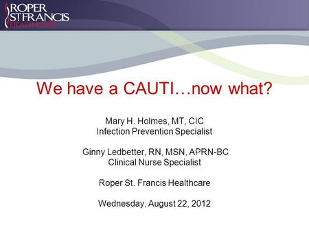 We have a CAUTI…now what? Mary H. Holmes, MT, CIC Infection Prevention Specialist Ginny Ledbetter, RN, MSN, APRN-BC Clinical Nurse Specialist Roper St.