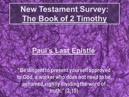 "New Testament Survey: The Book of 2 Timothy ""Be diligent to present yourself approved to God, a worker who does not need to be ashamed, rightly dividing."