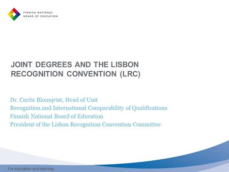 For education and learning JOINT DEGREES AND THE LISBON RECOGNITION CONVENTION (LRC) Dr. Carita Blomqvist, Head of Unit Recognition and International Comparability.