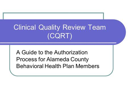 Clinical Quality Review Team (CQRT) A Guide to the Authorization Process for Alameda County Behavioral Health Plan Members.