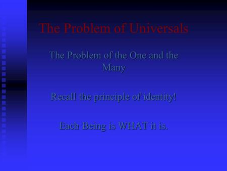 The Problem of Universals The Problem of the One and the Many Recall the principle of identity! Each Being is WHAT it is.