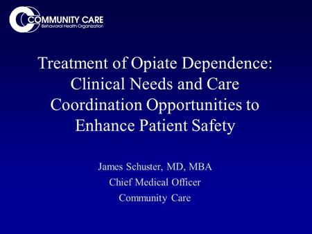 Treatment of Opiate Dependence: Clinical Needs and Care Coordination Opportunities to Enhance Patient Safety James Schuster, MD, MBA Chief Medical Officer.