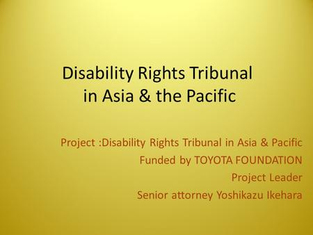 Disability Rights Tribunal in Asia & the Pacific Project :Disability Rights Tribunal in Asia & Pacific Funded by TOYOTA FOUNDATION Project Leader Senior.