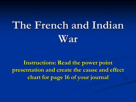 The French and Indian War Instructions: Read the power point presentation and create the cause and effect chart for page 16 of your journal.