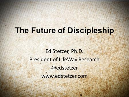 The Future of Discipleship Ed Stetzer, Ph.D. President of LifeWay