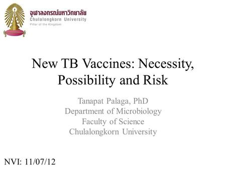 New TB Vaccines: Necessity, Possibility and Risk Tanapat Palaga, PhD Department of Microbiology Faculty of Science Chulalongkorn University NVI: 11/07/12.