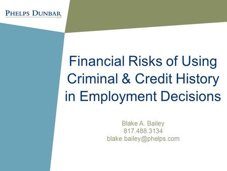Financial Risks of Using Criminal & Credit History in Employment Decisions Blake A. Bailey 817.488.3134