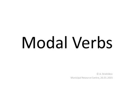 Modal Verbs © A. Strelnikov Municipal Resource Centre, 26.01.2015.