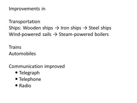 Improvements in Transportation Ships: Wooden ships → Iron ships → Steel ships Wind-powered sails → Steam-powered boilers Trains Automobiles Communication.