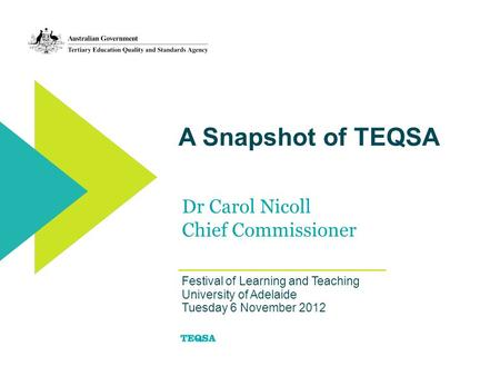 A Snapshot of TEQSA Dr Carol Nicoll Chief Commissioner Festival of Learning and Teaching University of Adelaide Tuesday 6 November 2012.