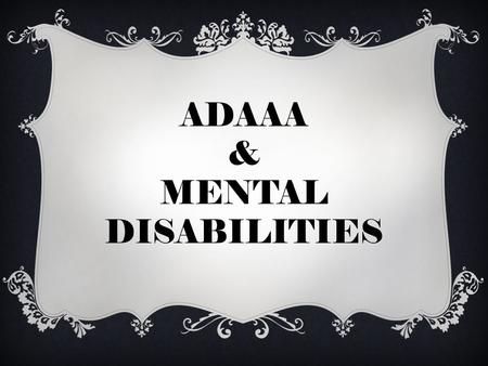 "ADAAA & MENTAL DISABILITIES. OVERVIEW  EASIER TO ESTABLISH DISABILITY  DEFINITION OF DISABILITY CONSTRUED BROADLY  ADOPT ""RULES OF CONSTRUCTION"""