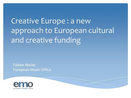 Creative Europe : a new approach to European cultural and creative funding Fabien Miclet European Music Office.