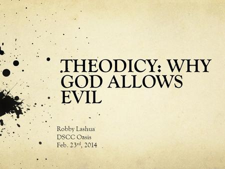 THEODICY: WHY GOD ALLOWS EVIL Robby Lashua DSCC Oasis Feb. 23 rd, 2014.