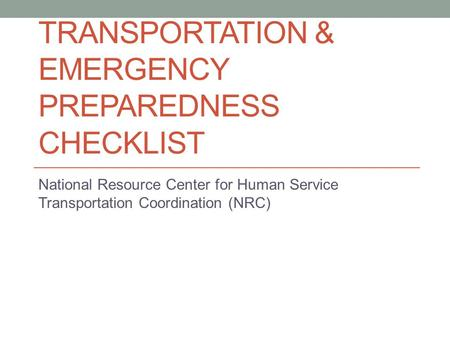 TRANSPORTATION & EMERGENCY PREPAREDNESS CHECKLIST National Resource Center for Human Service Transportation Coordination (NRC)