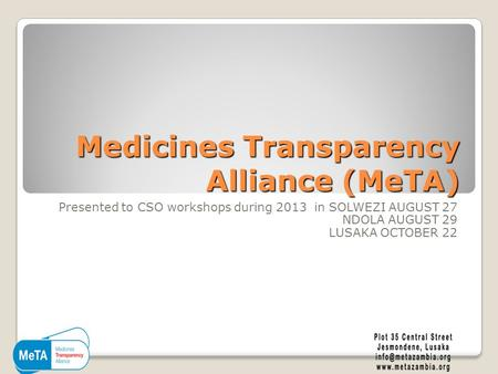 Medicines Transparency Alliance (MeTA) Presented to CSO workshops during 2013 in SOLWEZI AUGUST 27 NDOLA AUGUST 29 LUSAKA OCTOBER 22.
