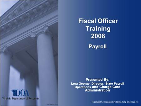 Photo by Karl Steinbrenner Fiscal Officer Training 2008 Payroll Presented By: Lora George, Director, State Payroll Operations and Charge Card Administration.
