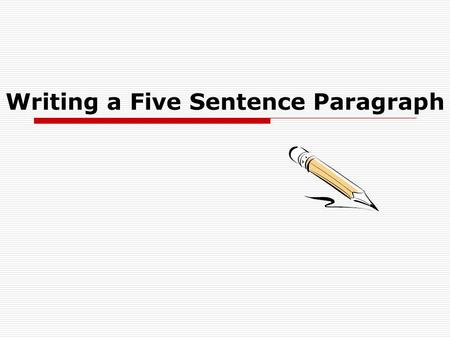 Writing a Five Sentence Paragraph. Begin with a topic sentence:  State what the paragraph is about, the topic.  Make it interesting.