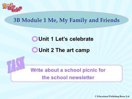 © Educational Publishing House Ltd 3B Module 1 Me, My Family and Friends Unit 1 Let's celebrate Unit 2 The art camp Write about a school picnic for the.