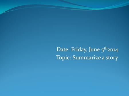 Date: Friday, June 5 th 2014 Topic: Summarize a story.