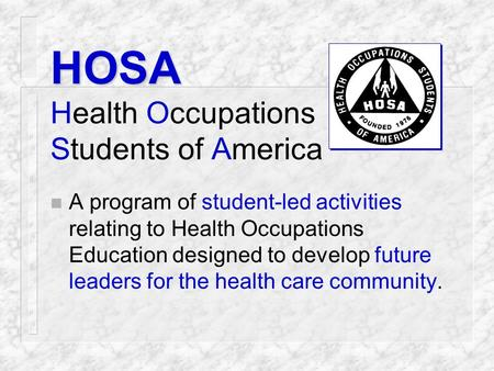 HOSA Health Occupations Students of America n A program of student-led activities relating to Health Occupations Education designed to develop future.
