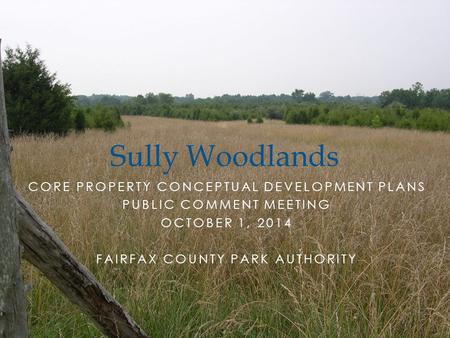 CORE PROPERTY CONCEPTUAL DEVELOPMENT PLANS PUBLIC COMMENT MEETING OCTOBER 1, 2014 FAIRFAX COUNTY PARK AUTHORITY Sully Woodlands.