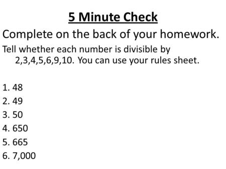 5 Minute Check Complete on the back of your homework. Tell whether each number is divisible by 2,3,4,5,6,9,10. You can use your rules sheet. 1. 48 2. 49.