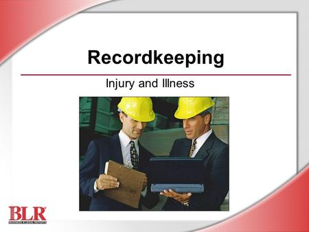 Injury and Illness Recordkeeping. © Business & Legal Reports, Inc. 0606 Session Objectives By the end of this training session, you will understand: Which.