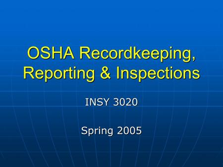 OSHA Recordkeeping, Reporting & Inspections INSY 3020 Spring 2005.