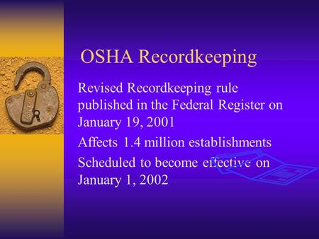 OSHA Recordkeeping Revised Recordkeeping rule published in the Federal Register on January 19, 2001 Affects 1.4 million establishments Scheduled to become.