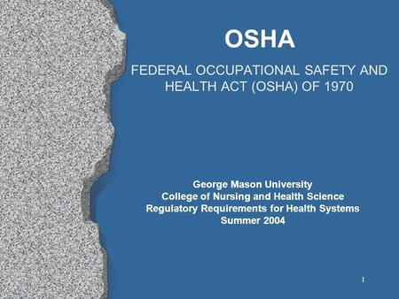 1 OSHA FEDERAL OCCUPATIONAL SAFETY AND HEALTH ACT (OSHA) OF 1970 George Mason University College of Nursing and Health Science Regulatory Requirements.