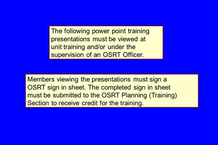 The following power point training presentations must be viewed at unit training and/or under the supervision of an OSRT Officer. Members viewing the presentations.