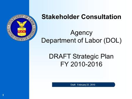 1 Stakeholder Consultation Agency Department of Labor (DOL) DRAFT Strategic Plan FY 2010-2016 Draft: February 22, 2010.