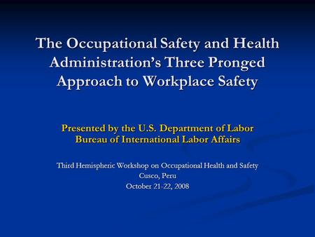 The Occupational Safety and Health Administration's Three Pronged Approach to Workplace Safety Presented by the U.S. Department of Labor Bureau of International.