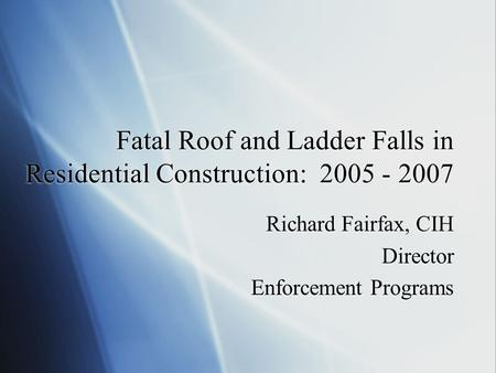 Fatal Roof and Ladder Falls in Residential Construction: 2005 - 2007 Richard Fairfax, CIH Director Enforcement Programs Richard Fairfax, CIH Director Enforcement.