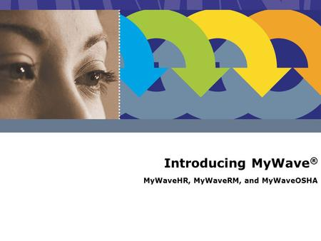 Introducing MyWave ® MyWaveHR, MyWaveRM, and MyWaveOSHA.