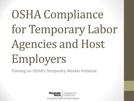 Occupational Safety and Health Program OSHA Compliance for Temporary Labor Agencies and Host Employers Training on OSHA's Temporary Worker Initiative.