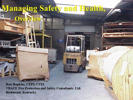 Managing Safety and Health, Overview Ron Hopkins, CFPS, CFEI TRACE Fire Protection and Safety Consultants. Ltd. Richmond, Kentucky.