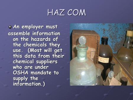 HAZ COM An employer must assemble information on the hazards of the chemicals they use. (Most will get this data from their chemical suppliers who are.