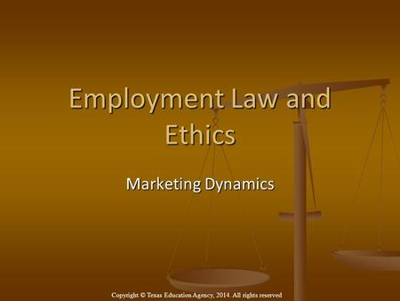 Employment Law and Ethics Marketing Dynamics Copyright © Texas Education Agency, 2014. All rights reserved.