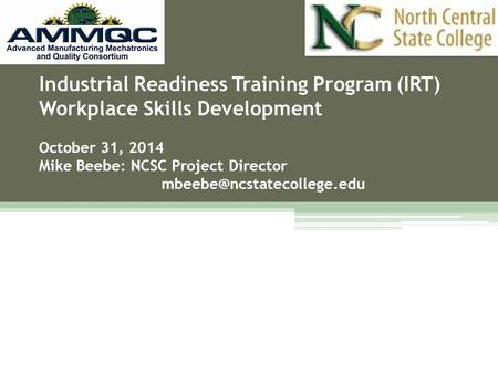 Industrial Readiness Training Program (IRT) Workplace Skills Development October 31, 2014 Mike Beebe: NCSC Project Director