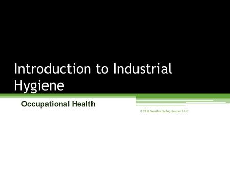 Occupational Health Introduction to Industrial Hygiene © 2011 Sensible Safety Source LLC.